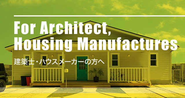 For Architect, Housing Manufacturers 建築士・ハウスメーカーの方へ